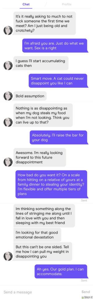 Ah yes. Our gold plan: Profile  Chat  It's it really asking to much to not  fuck someone the first time we  meet? Am I just being old and  crotchety?  I'm afraid you are. Just do what we  want. Sex is a right  I'll start accumulating  guess  cats then  Smart move. A cat could never  disappoint you like I can  Bold assumption  Nothing is as disappointing as  when my dog steals my food  when I'm not looking. Think you  can live up to that?  Absolutely. I'Il raise the bar for  your dog  Awesome. I'm really looking  forward to this future  disappointment  How bad do you want it? On a scale  from hitting on a relative of yours at a  family dinner to stealing your identity?  I'm flexible and offer multiple tiers of  plans  Sent  Im thinking something along the  lines of stringing me along until I  fall in love with you and then  sleeping with my best friend  I'm looking for that good  emotional devastation  But this can't be one sided. Tell  me how I can pull my weight in  disappointing you  Ah yes. Our gold plan. I can  accommodate.  Sent  Send a message  Send  E Stitch It! Ah yes. Our gold plan