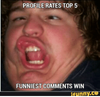 funniest: PROFILE RATES TOP 5  FUNNIEST COMMENTS WIN  Funny