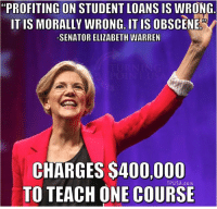 "Elizabeth Warren, Memes, and Loans: ""PROFITING ON STUDENT LOANS IS WRONG  ITIS MORALLY WRONG IT IS  OBSCENE  -SENATOR ELIZABETH WARREN  CHARGES $400,000  TP USA.com  TO TEACH ONE COURSE"