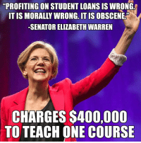 "It's worth remembering what a hypocrite Senator Warren is.: ""PROFITING ON STUDENT LOANS IS WRONG  ONG, IT IS  -SENATOR ELIZABETH WARREN  CHARGES S400,000  TO TEACH ONE COURSE It's worth remembering what a hypocrite Senator Warren is."