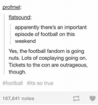 Memes, Outrageous, and 🤖: profmel:  flatsound:  apparently there's an important  episode of football on this  weekend  Yes, the football fandom is going  nuts. Lots of cosplaying going on  Tickets to the con are outrageous,  though.  #football its so true  167,641 notes