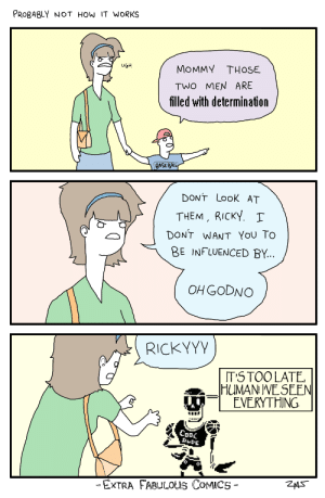 Meme, Comics, and How: PROgABLY NOT HOw IT WORKS  MOMMY THOSE  TWO MEN ARE  filled with determination  UGH  GASEA  DONT LooK AT  THEM, RICKY.  DONT WANT YOU To  BE INFLUENCED BY...  OHGODNO  RICKYYV  TS TOOLATE,  HUMAN VE SEEN  EVERYTHING  DLDE  ExRA FABULOus CoMICS- Filled with Determination   Undertale   Know Your Meme