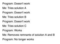 Work, Why, and Torture: Program: Doesn't work  Me: Tries solution A  Program: Doesn't work  Me: Tries solution B  Program: Doesn't work  Me: Tries solution C  Program: Works  Me: Removes remnants of solution A and B  Program: No longer works Why must you torture me this much