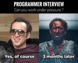 That's an ambush.., RUN.: PROGRAMMER INTERVIEW  Can you work under pressure ?  3 months later  Yes, of course That's an ambush.., RUN.