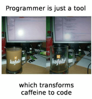 the true programmers: Programmer is just a tool  UUTUNE  kofola  kofola  which transforms  caffeine to code the true programmers