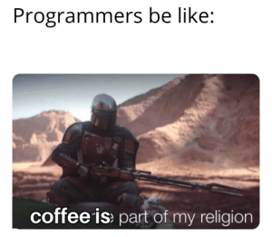 Programmers be like: Programmers be like:  coffee is part of my religion Programmers be like