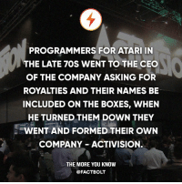 Memes, The More You Know, and Asking: PROGRAMMERS FOR ATARI IN  THE LATE 7OSS WENT TO THE CEO  OF THE COMPANY ASKING FOR  ROYALTIES AND THEIR NAMES BE  INCLUDED ON THE BOXES, WHEN  HE TURNED THEM DOWN THEY  WENT AND FORMED THEIR OWN  COMPANY ACTIVISION.  THE MORE YOU KNOW  @FACT BOLT