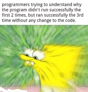 Sounds like Eclipse, but ok: programmers trying to understand why  the program didn't run successfully the  first 2 times, but ran successfully the 3rd  time without any change to the code. Sounds like Eclipse, but ok