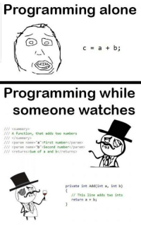 """Being Alone, Watches, and Programming: Programming alone  Programming While  someone watches  /// <summary>  /// A function, that adds two numbers  /// </summary>  /// <param name-aFirst number</param>  /// <param name-""""b""""> Second number</param>  /// Kreturns> Sum of a and b</returns>  private int Add(int a, int b)  // This line adds two ints  return a b; When else do we get to show off our skills right??"""