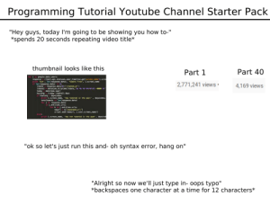"""Run, Starter Packs, and youtube.com: Programming Tutorial Youtube Channel Starter Pack  """"Hey guys, today I'm going to be showing you how to-""""  *spends 20 seconds repeating video title  thumbnail looks like this  Part 40  Part 1  for i in people.data.users:  response client.api.statuses.user tineline.get(screen nase 1.scre  print 'Got', len(response.data), 'tweets fron, 1.screen nane  it len(response.data)8:  ltdate response.data [e] ['created at '  Itdate2 datetine.strotine(ltdate. sa b sd iMS +ee0a Y  2,771,241 views  4,169 views  Coday datey days  howlong (today  if howlong daywindow:  print 1.screen nane, has tweeted in the past, daywindow,  totaltweets t len(response.data)  for i in response.data:  j.entities.urls  for k in j.entities.urtsa  newuri kl'expanded url'  urlset.add((newurl, 1.user.screen nane))  else:  print i.screen nane, 'has not tweeted in the past', daywind  """"ok so let's just run this and- oh syntax error, hang on""""  """"Alright so now we'll just type in- oops typo""""  *backspaces one character at a time for 12 characters* Programming Tutorial Youtube Channel Starter Pack"""