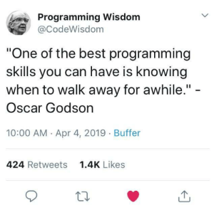 "True, Best, and Programming: Programming Wisdom  @CodeWisdom  ""One of the best programming  skills you can have is knowing  when to walk away for awhile."" -  Oscar Godson  10:00 AM Apr 4, 2019 Buffer  424 Retweets  1.4K Likes True that!"