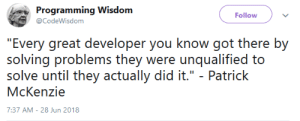 """Programming, Wisdom, and How: Programming Wisdom  Follow  @CodeWisdom  """"Every qreat developer you know got there by  solving problems they were unqualified to  solve until they actually did it."""" - Patrick  McKenzie  7:37 AM- 28 Jun 2018 Basically how Im learning to code"""