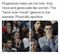 "Indeed it is.  -- Deckard: Progressive males are not men; they  move and gesticulate like women. The  ""hand-over-mouth"" gesture is one  example. Physically repulsive Indeed it is.  -- Deckard"
