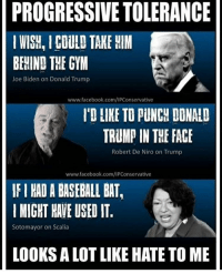 Joe Biden, Memes, and Robert De Niro: PROGRESSIVE TOLERANCE  WISH, COULD TAKE HIM  BEHIND THE GYM  Joe Biden on Donald Trump  www.facebook.com/IPConservative  I'D LIKE TO PUNCH DONALD  TRUMP IN THE FACE  Robert De Niro on Trump  www.facebook.com/IPConservative  IFI HADABASEBALL BAT,  MIGHT HAVE USED IT.  Sotomayor on Scalia  LOOKS A LOTLIKE HATE TO ME I thought love trumps hate? 🔴🔵Want to see more? Check out my YouTube channel: Dylan's Daily Show🔵🔴 JOINT INSTAGRAM: @rightwingsavages Partners: 🇺🇸👍: @The_Typical_Liberal 🇺🇸💪@tomorrowsconservatives 🇺🇸 @DylansDailyShow 🇺🇸@conservative.female 😈 @too_savage_for_liberals 💪 @RightWingRoast 🇺🇸 @Conservative.American 🇺🇸 @Trumpmemz DonaldTrump Trump HillaryClinton MakeAmericaGreatAgain Conservative Republican Liberal Democrat Ccw247 MAGA Politics LiberalLogic Savage TooSavageForDemocrats Instagram Merica America PresidentTrump Funny True sotrue