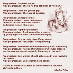 """Any opinions?: Progressives: Empower women  Also progressives: There's no true definition of """"woman.""""  Progressives: Close the gender gap!  Also progressives: There are 93 genders.  Progressives: End rape culture  Also progressives: House male rapists  in female prisons and crisis shelters  and shame women who resist.  Progressives: Fight the patriarchy!  Also progressives: Treat women like breeders  by glorifying exploitative commercial surrogacy.  Progressives: Stop sexually objectifying women.  Also progressives: """"Sex work"""" is empowering.  Progressives: Narcissistic white men embody toxic masculinity.  Also progressives: Narcissistic white men who wear dresses  are the most oppressed people in the history of the world.  Progressives: Only women should get a voice in laws involving  our bodies  Also progressives: Some women have penises.  It's like an endless excursion to the Mad Hatter's tea party.  We're all mad here.  Kaeley Triller Any opinions?"""