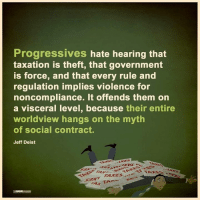 Memes, Taxes, and Progressive: Progressives hate hearing that  taxation is theft, that government  is force, and that every rule and  regulation implies violence for  noncompliance. It offends them on  a visceral level, because their entire  worldview hangs on the myth  of social contract.  Jeff Deist  SAYE  TAXES  TAI  MIN What social contract? Show it to me.  H/t: Jeff Deist | Mises Institute Follow Us: V is For Voluntary ✌