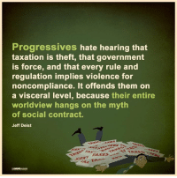 Thanks to the Libertarian Party of Alabama for this post! To get involved locally, go to lp.org/states!: Progressives hate hearing that  taxation is theft, that government  is force, and that every rule and  regulation implies violence for  noncompliance. It offends them on  a visceral level, because  their entire  worldview hangs on the myth  of social contract.  Jeff Deist  TPA Thanks to the Libertarian Party of Alabama for this post! To get involved locally, go to lp.org/states!