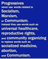 Organizing: Progressives  never use words related to  Socialism,  Marxism,  or Communism.  Instead they use words such as  universal healthcare,  reproductive rights,  and community organizing  to replace words such as  Socialized medicine,  abortion,  and Communism.