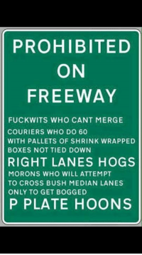 Boxing, Memes, and Cross: PROHIBITED  ON  FREEWAY  FUCKWITS WHO CANT MERGE  COURIERS WHO DO 60  WITH PALLETS OF SHRINK WRAPPED  BOXES NOT TIED DOWN  RIGHT LANES HOGS  MORONS WHO WILL ATTEMPT  TO CROSS BUSH MEDIAN LANES  ONLY TO GET BOGGED  P PLATE HOONS