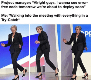 "Soon..., Free, and Tomorrow: Project manager: ""Alright guys, I wanna see error-  free code tomorrow we're about to deploy soon""  Me: *Walking into the meeting with everything in  Try-Catch*  PF You did say ""error"" free"
