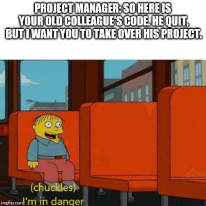 Tumblr, Blog, and Good: PROJECT MANAGER:SO HEREIS  YOUROLD COLLEAGUE'S CODE HEOUIT  BUTIWANTYOUTOTAKE OVERHISPROJECT  at  (chuckles)T3  imgfip.coml'm in danger programmerhumour:  [OC] I'm not good with titles