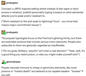 """Fire, Tumblr, and Yeah: prokopetz  Concept: a JRPG-inspired setting where instead of star signs or tarot  arcana or whatnot, bullshit personality typing is based on what elemental  attacks you're weak and/or resistant to.  (""""She's resistant to fire and weak to lightning? Ouch - you know that  means major commitment issues."""")  prokopetz  The popular typologies focus on the Fire/Ice/Lightning trinity, but there  are extended versions that include various minor elements. People who  subscribe to them are  generally regarded as insufferable.  (""""Oh my gods, Brittany, 'psychic' isn't even a real element."""" """"Yeah, well, it's  or else you might make yourself sick!"""")  good thing you resist poison,  a  gloomdraws  People naturally immune to cheap or gimmicky elements, like most  poisons  or """"instant death"""" are believed to be capable leaders- """"bosses"""" if  you will I Already See The Debates"""