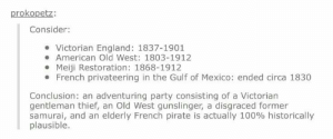 Anaconda, England, and Party: prokopetz  Consider:  Victorian England: 1837-1901  American Old West: 1803-1912  Meiji Restoration: 1868-1912  French privateering in the Gulf of Mexico: ended circa 1830  Conclusion: an adventuring party consisting of a Victorian  gentleman thief, an Old West gunslinger, a disgraced former  samurai, and an elderly French pirate is actually 100% historically  plausible. Technically possible