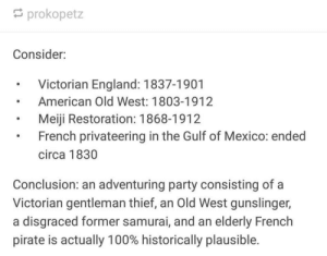 memes 17: prokopetz  Consider:  Victorian England: 1837-1901  American Old West: 1803-1912  Meiji Restoration: 1868-1912  French privateering in the Gulf of Mexico: ended  circa 1830  Conclusion: an adventuring party consisting of a  Victorian gentleman thief, an Old West gunslinger,  a disgraced former samurai, and an elderly French  pirate is actually 100% historically plausible. memes 17
