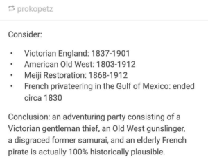 The greatest crossover ever: prokopetz  Consider:  Victorian England: 1837-1901  American Old West: 1803-1912  Meiji Restoration: 1868-1912  French privateering in the Gulf of Mexico: ended  circa 1830  Conclusion: an adventuring party consisting of a  Victorian gentleman thief, an Old West gunslinger,  a disgraced former samurai, and an elderly French  pirate is actually 100% historically plausible. The greatest crossover ever