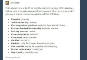 Share the wisdom: prokopetz  Folks who are new to the IT biz might be confused by many of the adjectives  that are used to describe various software products. Here, we provide a brief  glossary of several common descriptors and their definitions.  . Powerful: gimmicky  Self-documenting: verbose  Encourages best practices: explodes if you look at it funny  .Exposes low-level functionality: bad user interface  . Community-driven: untested  . Certified: overpriced  Industry standard: archaic  Proprietary: undocumented  Flexible: config file is larger than actual program  Interoperable: equally incompatible with everything  Drop-in replacement: cunning trap  User friendly: pain in the ass  Source: prokopetz Share the wisdom