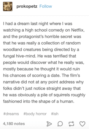 A Dream, Netflix, and School: prokopetz Follow  I had a dream last night where I was  watching a high school comedy on Netflix,  and the protagonist's horrible secret was  that he was really a collection of random  woodland creatures being directed by a  fungal hive-mind. He was terrified that  people would discover what he really was,  mostly because he thought it would ruin  his chances of scoring a date. The film's  narrative did not at any point address why  folks didn't just notice straight away that  he was obviously a pile of squirrels roughly  fashioned into the shape of a human.  #dreams #body horror #ish  4,180 notes who would have thought