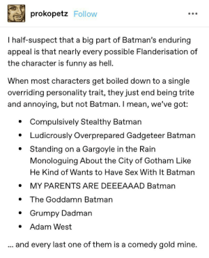 """Grumpy Dadman"" is my favorite: prokopetz Follow  I half-suspect that a big part of Batman's enduring  appeal is that nearly every possible Flanderisation of  the character is funny as hell  When most characters get boiled down to a single  overriding personality trait, they just end being trite  and annoying, but not Batman. I mean, we've got:  Compulsively Stealthy Batman  Ludicrously Overprepared Gadgeteer Batman  Standing on a Gargoyle in the Rain  Monologuing About the City of Gotham Like  He Kind of Wants to Have Sex With It Batman  MY PARENTS ARE DEEEAAAD Batman  The Goddamn Batman  Grumpy Dadman  Adam West  and every last one of them is a comedy gold mine.  ... ""Grumpy Dadman"" is my favorite"