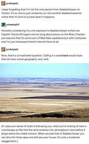 Internet, Piracy, and Run: prokopetz  I keep forgetting that I'm not the only person from Saskatchewan on  Tumblr. It's so rare to just randomly  run into another Saskatchewanite  online that it's kind of surreal when it happens.  unseenphil  Honestly considering my only exposure to Saskatchewan is that one  Captain Tractor/Arrogant  worms song about piracy  on the River Charles I  just assume that it's some sort of Mad Max wasteland but with riverboats  and I'm just impressed there's internet there at all  prokopetz  Now, that's a complicated question. Calling it a wasteland would imply  that we have actual geography, and, well:  (In case your sense of scale is betraying you, what you're looking at here is  so flat that the land vanishes into atmospheric haze before it  landscape  a  drops below the visible horizon. When we joke that in Saskatchewan you  can drive for three days and still see  your house, it's only a moderate  exaggeration.) Thousands Of Years Of Glaciers Did This