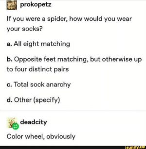 Girls, Memes, and Spider: prokopetz  If you were a spider, how would you wear  your socks?  a. All eight matching  b. Opposite feet matching, but otherwise up  to four distinct pairs  c. Total sock anarchy  d. Other (specify)  deadcity  Color wheel, obviously  ifunny.co ª prokopetz If you were a spider, how would you wear your socks? a. All eight matching b. Opposite feet matching, but otherwise up to four distinct pairs c. Total sock anarchy d. Other (specify) % deadcity Color wheel, obviously – popular memes on the site iFunny.co #girls #prokopetz #if #were #spider #how #wear #all #eight #matching #opposite #feet #otherwise #four #distinct #pairs #total #sock #anarchy #other #deadcity #pic