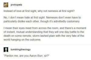 "Love, Aaron Burr, and Death: prokopetz  Instead of love at first sight, why not nemesis at first sight?  No, I don't mean hate at first sight. Nemeses don't even have to  particularly dislike each other, though it's admittedly customary  I mean their eyes meet from across the room, and there's a moment  of instant, mutual understanding that they will one day battle to the  death on some remote, storm-lashed plain with the very fate of the  world hanging on the outcome.  tumblingtheology  ""Pardon me, are you Aaron Burr, sir?"" You punched the bursar?"