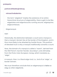 "Found this on tumblr ~ Xenomorph: prokopetz:  justiceruthbaderginsburg:  retroactivebakeries:  the term 'edgelord"" implies the existence of an entire  hierarchical structure of edgenobility. there ought to be like,  edgedukes and edgeviscounts running around. edgesquires.  edgecomtessas.  Edgemarquis  Hah!  Historically, the distinction between a count  and a marquis is  that a marquis domain lies at the border of the kingdom, and is  thus more likely to be attacked by hostile forces. This position  of elevated trust is why a marquis traditionally outranks a count.  Now, the domain of a marquis is called a ""march derived from  the Old French marche border, boundary and ultimately  from the Proto-Indo-European mereg, which translates as..  edge  A marquis, then, is a literal edge-lord: i.e., lord of an ""edge"", or  border domain.  We must therefore conclude that an edgemarquis is twice as  edgy as other edgelords.  1 month ago Found this on tumblr ~ Xenomorph"