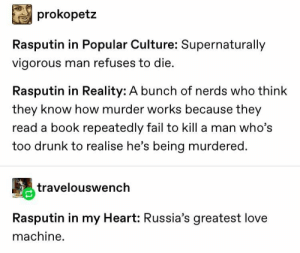 Drunk, Fail, and Love: prokopetz  Rasputin in Popular Culture: Supernaturally  vigorous man refuses to die.  Rasputin in Reality: A bunch of nerds who think  they know how murder works because they  read a book repeatedly fail to kill a man who's  too drunk to realise he's being murdered.  travelouswench  Rasputin in my Heart: Russia's greatest love  machine Ra Ra Rasputin Russias smallest UwU bean