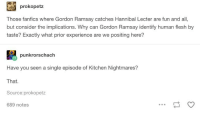 Gordon Ramsay: prokopetz  Those fanfics where Gordon Ramsay catches Hannibal Lecter are fun and all  but consider the implications. Why can Gordon Ramsay identify human flesh by  taste? Exactly what prior experience are we positing here?  punkrorschach  Have you seen a single episode of Kitchen Nightmares?  That.  Source:prokopetz  689 notes