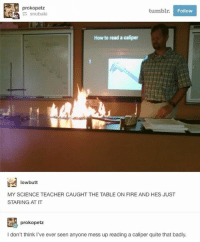 😂Damn: prokopetz  tumblr  Follow  How to read a caliper  lowbutt  MY SCIENCE TEACHER CAUGHT THE TABLE ON FIRE AND HES JUST  STARING AT IT  prokopetz  I don't think I've ever seen anyone mess up reading a caliper quite that badly. 😂Damn