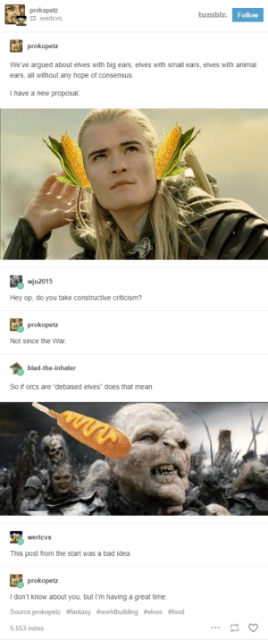 "Legolas, what do your Elf ears hear?: prokopetz  tumblr  Follow  wertcvs  prokopetz  We've argued about elves with big ears, elves with small ears, elves with animal  ears, all without any hope of consensus.  I have a new proposal:  wju2015  Hey op, do you take constructive criticism?  prokopetz  Not since the War.  blad-the-inhaler  So if orcs are ""debased elves"" does that mean  wertcvs  This post from the start was a bad idea  prokopetz  I don't know about you, but I'm having a great time  Source:prokopetz #fantasy #worldbuilding #elves #food  5,553 notes Legolas, what do your Elf ears hear?"