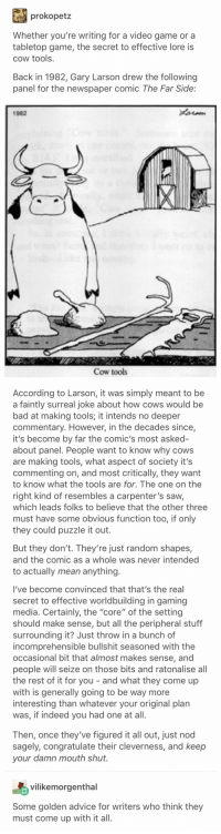"Advice, Bad, and Saw: prokopetz  Whether you're writing for a video game or a  tabletop game, the secret to effective lore is  cow tools  Back in 1982, Gary Larson drew the following  panel for the newspaper comic The Far Side:  1962  Cow tools  According to Larson, it was simply meant to be  a faintly surreal joke about how cows would be  bad at making tools; it intends no deeper  commentary. However, in the decades since,  it's become by far the comic's most asked  about panel. People want to know why cows  are making tools, what aspect of society it's  commenting on, and most critically, they want  to know what the tools are for. The one on the  right kind of resembles a carpenter's saw,  which leads folks to believe that the other three  must have some obvious function too, if only  they could puzzle it out.  But they don't. They're just random shapes,  and the comic as a whole was never intended  to actually mean anything.  I've become convinced that that's the real  secret to effective worldbuilding in gaming  media. Certainly, the ""core"" of the setting  should make sense, but all the peripheral stuff  surrounding it? Just throw in a bunch of  incomprehensible bullshit seasoned with the  occasional bit that almost makes sense, and  people will seize on those bits and ratonalise all  the rest of it for you - and what they come up  with is generally going to be way more  interesting than whatever your original plan  was, if indeed you had one at all.  Then, once they've figured it all out, just nod  sagely, congratulate their cleverness, and keep  your damn mouth shut  vilikemorgenthal  Some golden advice for writers who think they  must come up with it all."