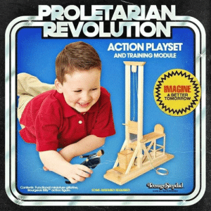 Proletarian Revolution: PROLETARIAN  REVOLUTION  ACTION PLAYSET  AND TRAINING MODULE  IMAGINE  A BETTER  TOMORROW  TeenageStepdad  Contents: Functional miniature gilliotine,  Bourgeois Billy action figure.  SOME ASSEMBLY REQUIRED  20 ALLGHTS ED Proletarian Revolution