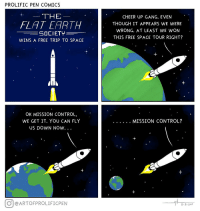 "Omg, Tumblr, and Control: PROLIFIC PEN COMICS  THE  CHEER UP GANG. EVEN  THOUGH IT APPEARS WE WERE  WRONG. AT LEAST WE WON  THIS FREE SPACE TOUR RIGHT?  FLAT EARTH  SOCIETY  WINS A FREE TRIP TO SPACE  OK MISSION CONTROL,  WE GET IT. YOU CAN FLY  US DOWN NOw.  O eARTOFPROLIFICPEN  11 8 2017 <p><a href=""https://omg-images.tumblr.com/post/167277316367/the-flat-earth-society-wins-a-free-trip-to-space"" class=""tumblr_blog"">omg-images</a>:</p>  <blockquote><p>The Flat Earth Society wins a free trip to space.</p></blockquote>"