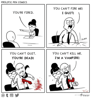 omg-images:  The you can't fire me I quit routine.: PROLIFIC PEN COMICS  YOU'RE FIRED.  YOU CAN'T FIRE ME!  I QUIT!  SLAM  YOU CAN'T QUIT.  YOU'RE DEAD!  YOU CAN'T KILL ME.  I'M A VAMPIRE!  Co  8.29.2017 omg-images:  The you can't fire me I quit routine.