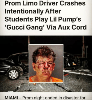 Gucci, Gang, and AUX Cord: Prom Limo Driver Crashes  Intentionally After  Students Play Lil Pump's  'Gucci Gang' Via Aux Cord  MIAMI Prom night ended in disaster for Most people are only entertained according to the peak of their intelligence.