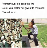 Dank, Fire, and Fml: Prometheus: Yo pass the fire  Zeus: you better not give it to mankind  Prometheus: -memed Follow my back up @dankest_memes_m8_v2 in case I get taken down again ❤ Drop a follow and tag a friend 👋 ayyylamo Kush edgy edgyaf edgymeme meme memes fml dank dankmemes truu banter lovenotthots filthyfrank roasted Turnt vapourware joker squad cancer fire aesthetics pupper comedy humour