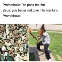 "Fire, Memes, and Yo: Prometheus: Yo pass the fire  Zeus: you better not give it to mankind  Prometheus: <p>Long undiscovered Ancient Greek memes could be on the rise. Invest carefully. via /r/MemeEconomy <a href=""http://ift.tt/2kp9OpA"">http://ift.tt/2kp9OpA</a></p>"