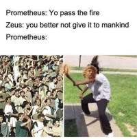 Alive, Fire, and Memes: Prometheus: Yo pass the fire  Zeus: you better not give it to mankind  Prometheus: Gets chained down and eaten alive like a boss 😎😎😎😎😎