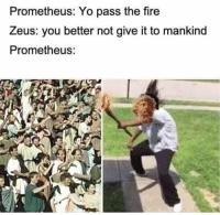 Fire, Yo, and Zeus: Prometheus: Yo pass the fire  Zeus: you better not give it to mankind  Prometheus: https://t.co/HwTSPIgEMJ