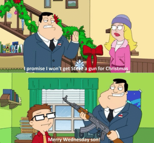 Merry Wednesday Reddit!: promise I won't get Steve'a gun for Christmas  Merry Wednesday son! Merry Wednesday Reddit!